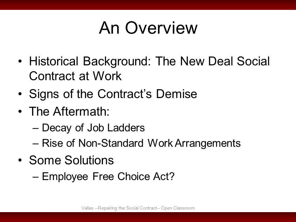 An Overview Historical Background: The New Deal Social Contract at Work Signs of the Contract's Demise The Aftermath: –Decay of Job Ladders –Rise of Non-Standard Work Arrangements Some Solutions –Employee Free Choice Act.