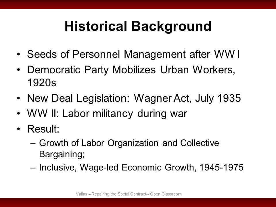 Historical Background Seeds of Personnel Management after WW I Democratic Party Mobilizes Urban Workers, 1920s New Deal Legislation: Wagner Act, July 1935 WW II: Labor militancy during war Result: –Growth of Labor Organization and Collective Bargaining; –Inclusive, Wage-led Economic Growth, 1945-1975 Vallas --Repairing the Social Contract-- Open Classroom