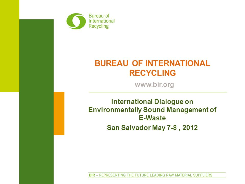 BUREAU OF INTERNATIONAL RECYCLING www.bir.org International Dialogue on Environmentally Sound Management of E-Waste San Salvador May 7-8, 2012
