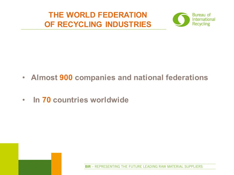 THE WORLD FEDERATION OF RECYCLING INDUSTRIES Almost 900 companies and national federations In 70 countries worldwide