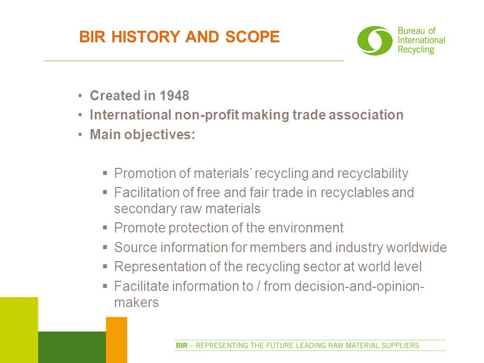 BIR HISTORY AND SCOPE Created in 1948 International non-profit making trade association Main objectives:  Promotion of materials' recycling and recyclability  Facilitation of free and fair trade in recyclables and secondary raw materials  Promote protection of the environment  Source information for members and industry worldwide  Representation of the recycling sector at world level  Facilitate information to / from decision-and-opinion- makers