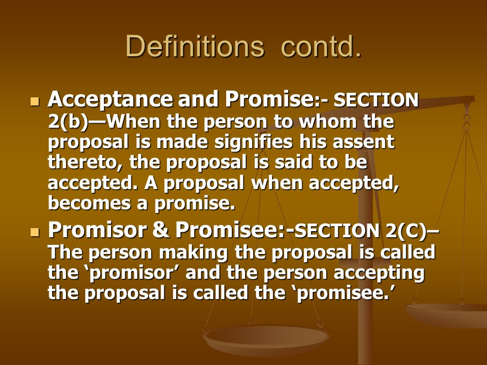 Definitions contd. Acceptance and Promise :- SECTION 2(b)—When the person to whom the proposal is made signifies his assent thereto, the proposal is s