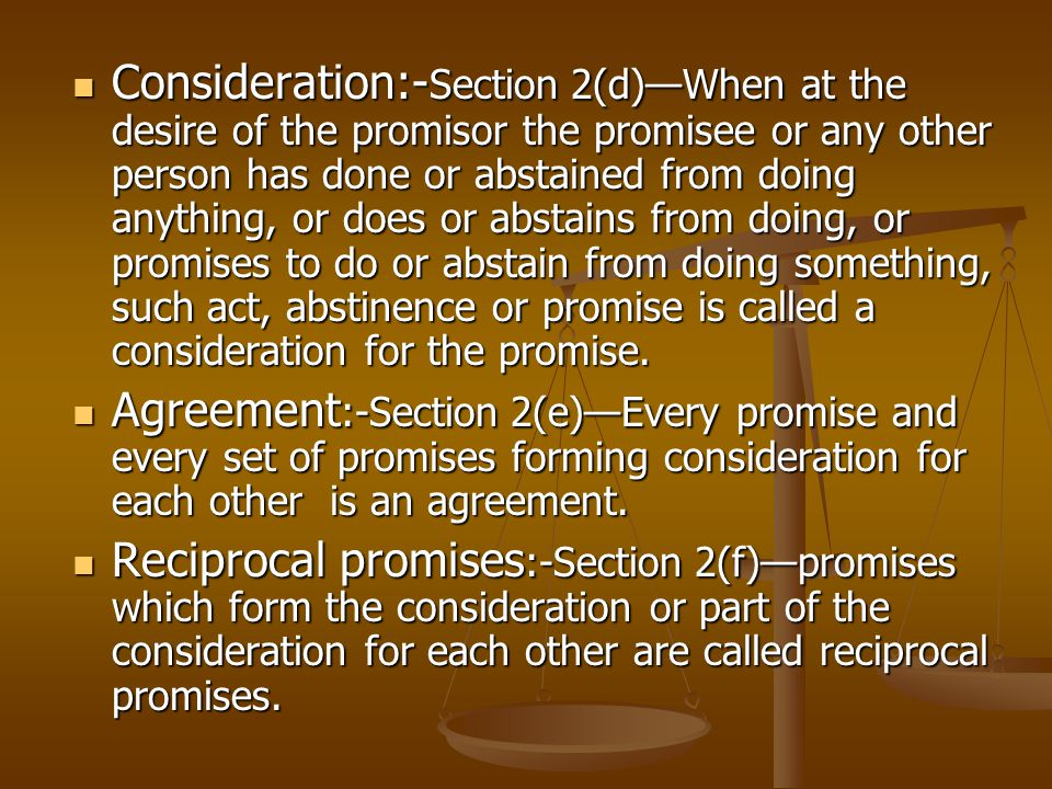 Definitions contd Consideration:- Section 2(d)—When at the desire of the promisor the promisee or any other person has done or abstained from doing anything, or does or abstains from doing, or promises to do or abstain from doing something, such act, abstinence or promise is called a consideration for the promise.