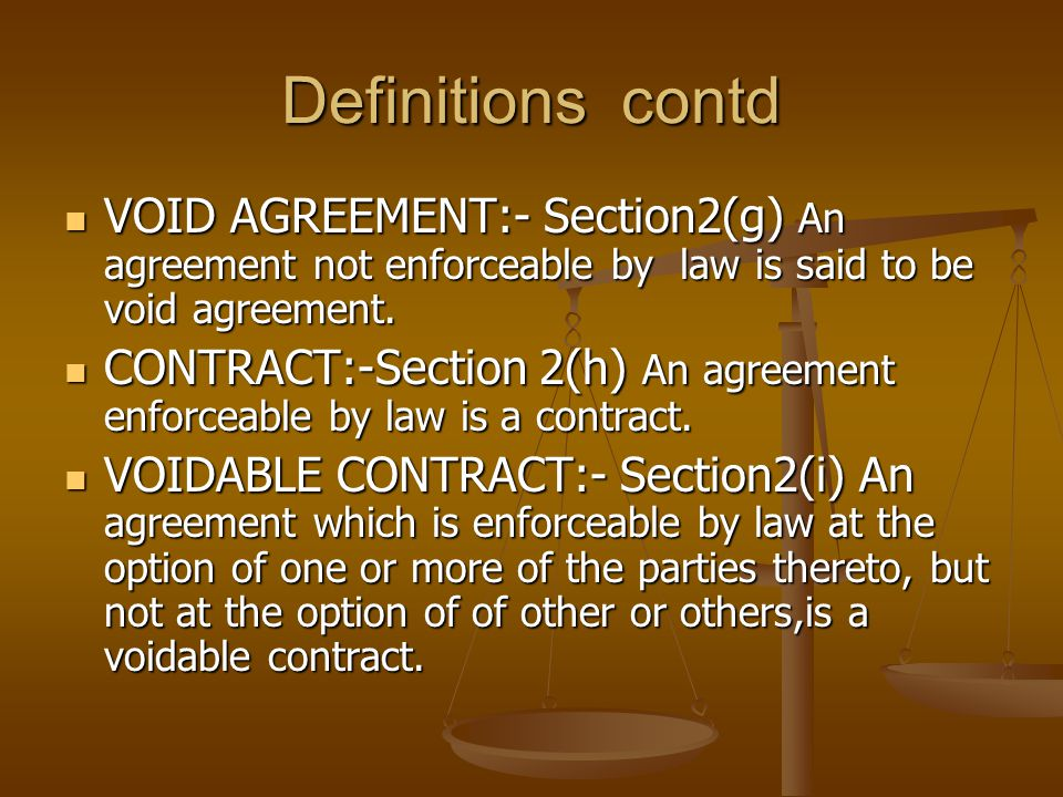 Definitions contd VOID AGREEMENT:- Section2(g) An agreement not enforceable by law is said to be void agreement.