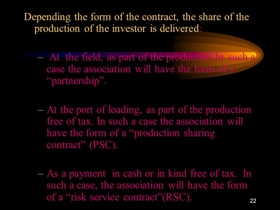 22 Depending the form of the contract, the share of the production of the investor is delivered: – At the field, as part of the production.In such a c