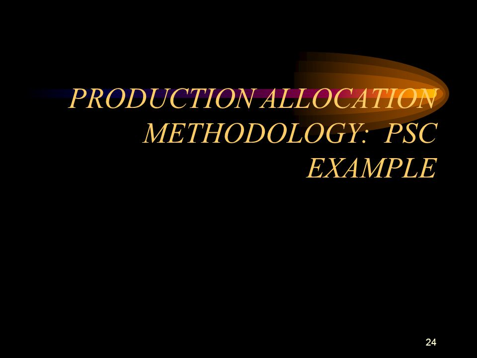 24 PRODUCTION ALLOCATION METHODOLOGY: PSC EXAMPLE