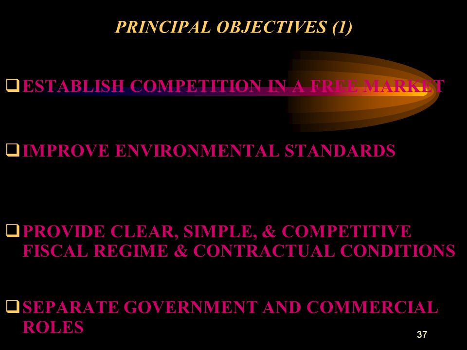 37 PRINCIPAL OBJECTIVES (1) qESTABLISH COMPETITION IN A FREE MARKET qIMPROVE ENVIRONMENTAL STANDARDS qPROVIDE CLEAR, SIMPLE, & COMPETITIVE FISCAL REGI
