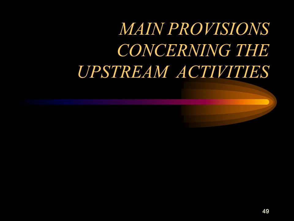 49 MAIN PROVISIONS CONCERNING THE UPSTREAM ACTIVITIES