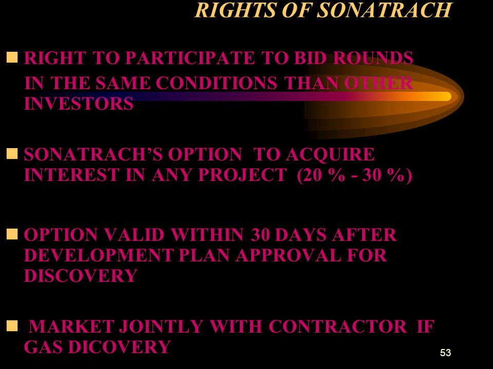 53 RIGHTS OF SONATRACH nRIGHT TO PARTICIPATE TO BID ROUNDS IN THE SAME CONDITIONS THAN OTHER INVESTORS nSONATRACH'S OPTION TO ACQUIRE INTEREST IN ANY