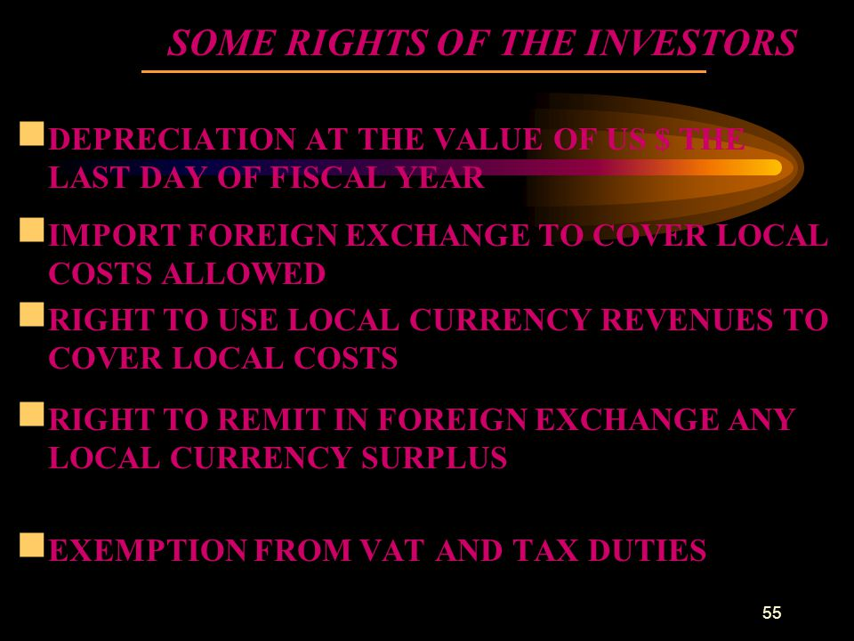 55 SOME RIGHTS OF THE INVESTORS  DEPRECIATION AT THE VALUE OF US $ THE LAST DAY OF FISCAL YEAR  IMPORT FOREIGN EXCHANGE TO COVER LOCAL COSTS ALLOWED