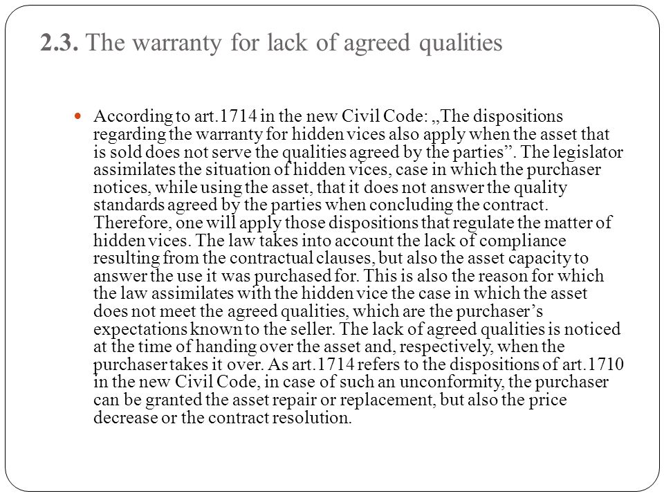 "2.3. The warranty for lack of agreed qualities According to art.1714 in the new Civil Code: ""The dispositions regarding the warranty for hidden vices"