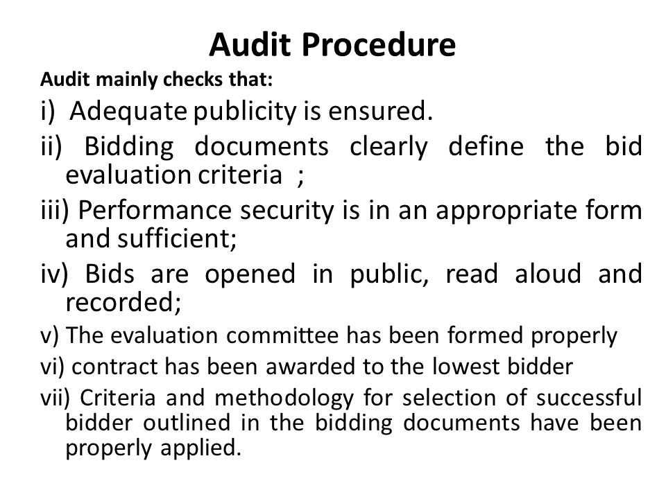 Audit Procedure Audit mainly checks that: i) Adequate publicity is ensured. ii) Bidding documents clearly define the bid evaluation criteria ; iii) Pe
