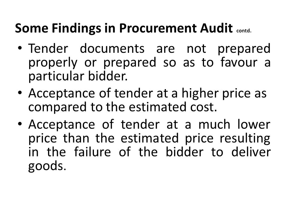 Some Findings in Procurement Audit contd. Tender documents are not prepared properly or prepared so as to favour a particular bidder. Acceptance of te