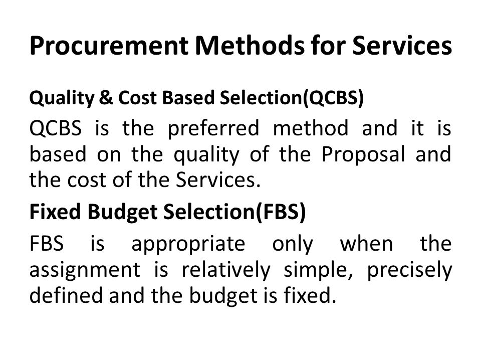 Procurement Methods for Services Quality & Cost Based Selection(QCBS) QCBS is the preferred method and it is based on the quality of the Proposal and