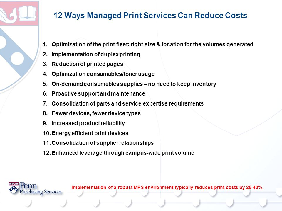 12 Ways Managed Print Services Can Reduce Costs Implementation of a robust MPS environment typically reduces print costs by 25-40%. 1.Optimization of