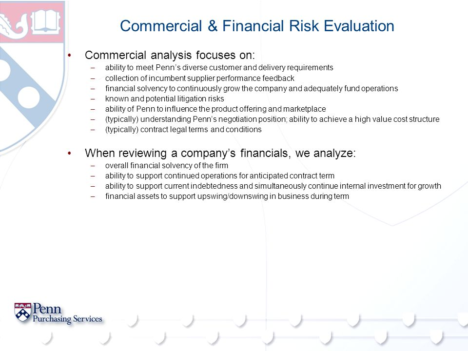 Commercial & Financial Risk Evaluation Commercial analysis focuses on: –ability to meet Penn's diverse customer and delivery requirements –collection of incumbent supplier performance feedback –financial solvency to continuously grow the company and adequately fund operations –known and potential litigation risks –ability of Penn to influence the product offering and marketplace –(typically) understanding Penn's negotiation position; ability to achieve a high value cost structure –(typically) contract legal terms and conditions When reviewing a company's financials, we analyze: –overall financial solvency of the firm –ability to support continued operations for anticipated contract term –ability to support current indebtedness and simultaneously continue internal investment for growth –financial assets to support upswing/downswing in business during term