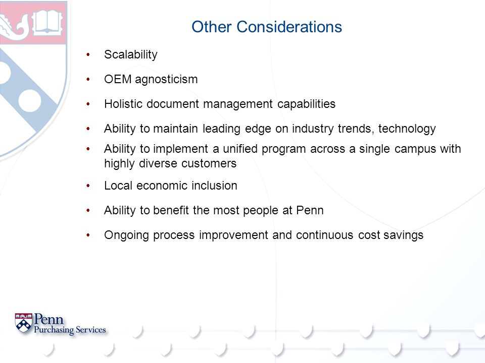 Other Considerations Scalability OEM agnosticism Holistic document management capabilities Ability to maintain leading edge on industry trends, technology Ability to implement a unified program across a single campus with highly diverse customers Local economic inclusion Ability to benefit the most people at Penn Ongoing process improvement and continuous cost savings