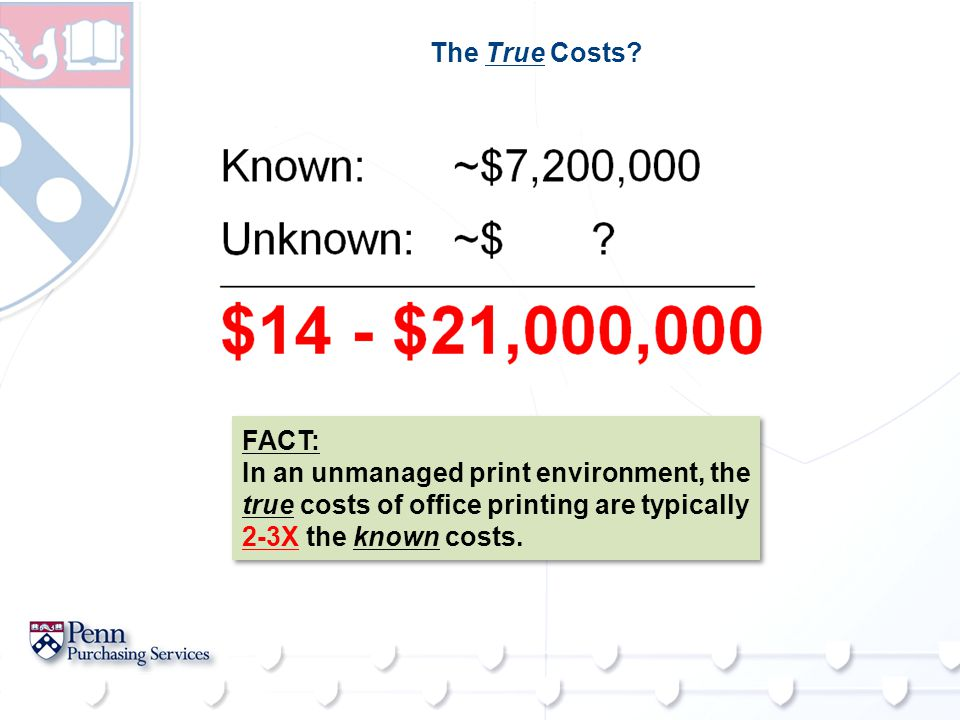 The True Costs? FACT: In an unmanaged print environment, the true costs of office printing are typically 2-3X the known costs. FACT: In an unmanaged p