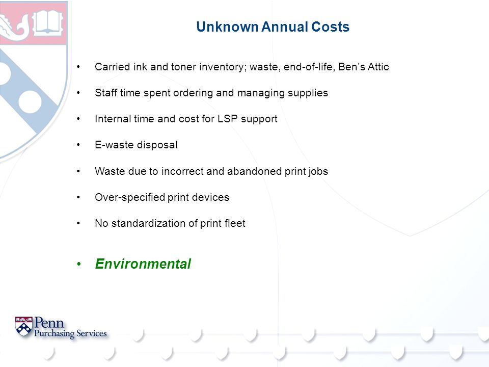 Unknown Annual Costs Carried ink and toner inventory; waste, end-of-life, Ben's Attic Staff time spent ordering and managing supplies Internal time and cost for LSP support E-waste disposal Waste due to incorrect and abandoned print jobs Over-specified print devices No standardization of print fleet Environmental