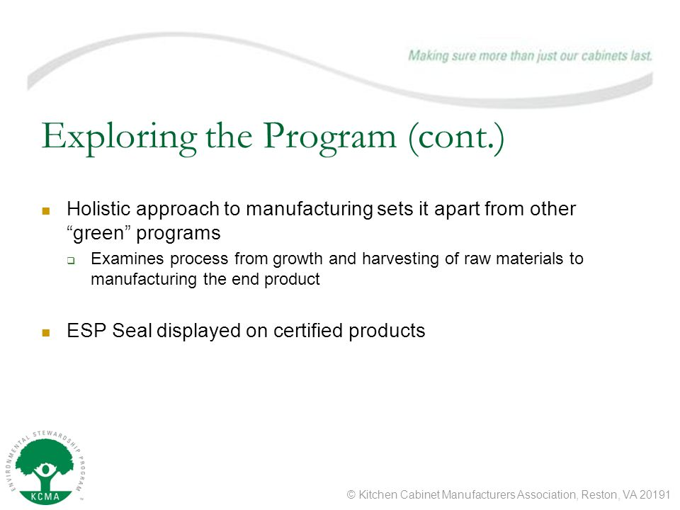 © Kitchen Cabinet Manufacturers Association, Reston, VA Exploring the Program (cont.) Holistic approach to manufacturing sets it apart from other green programs  Examines process from growth and harvesting of raw materials to manufacturing the end product ESP Seal displayed on certified products