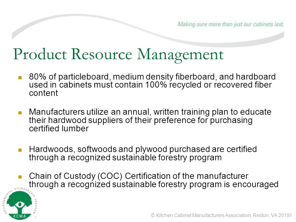 © Kitchen Cabinet Manufacturers Association, Reston, VA 20191 Product Resource Management 80% of particleboard, medium density fiberboard, and hardboard used in cabinets must contain 100% recycled or recovered fiber content Manufacturers utilize an annual, written training plan to educate their hardwood suppliers of their preference for purchasing certified lumber Hardwoods, softwoods and plywood purchased are certified through a recognized sustainable forestry program Chain of Custody (COC) Certification of the manufacturer through a recognized sustainable forestry program is encouraged