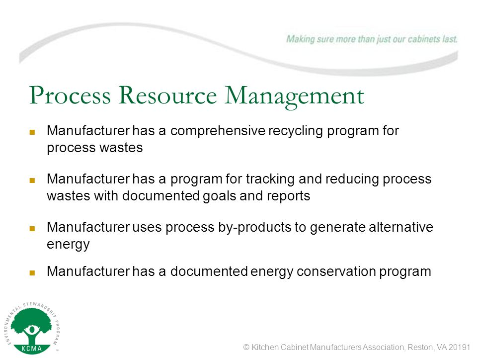 © Kitchen Cabinet Manufacturers Association, Reston, VA Process Resource Management Manufacturer has a comprehensive recycling program for process wastes Manufacturer has a program for tracking and reducing process wastes with documented goals and reports Manufacturer uses process by-products to generate alternative energy Manufacturer has a documented energy conservation program