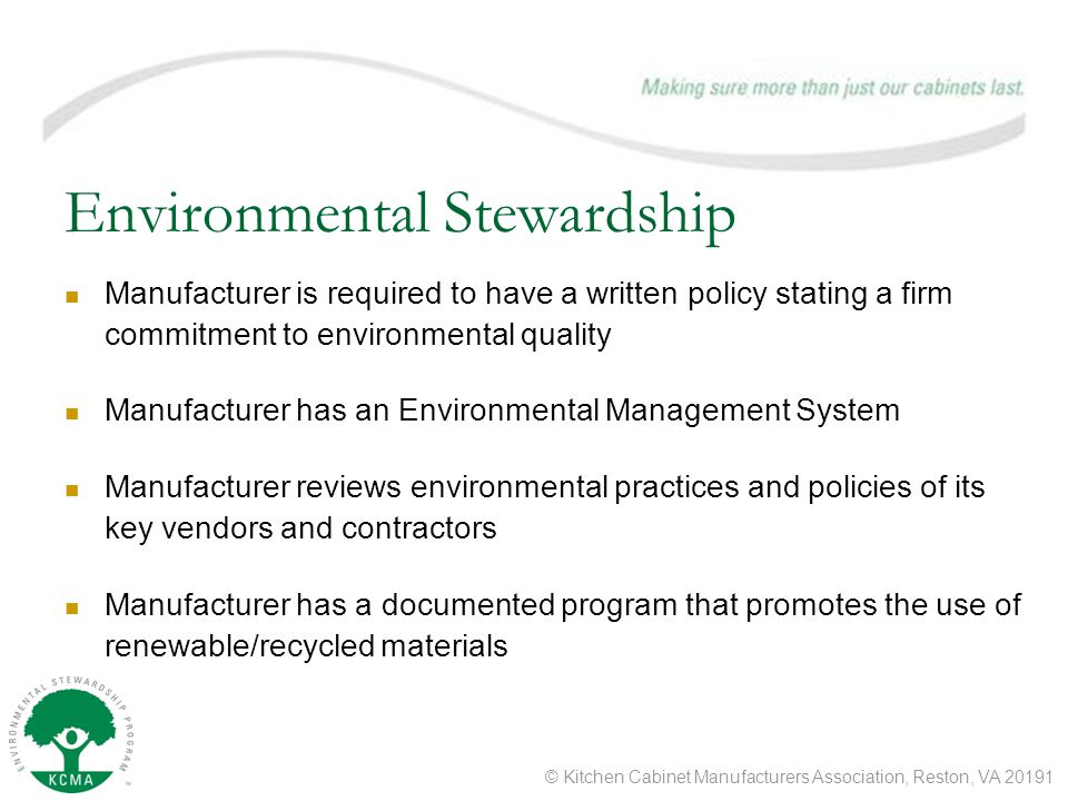 © Kitchen Cabinet Manufacturers Association, Reston, VA 20191 Environmental Stewardship Manufacturer is required to have a written policy stating a firm commitment to environmental quality Manufacturer has an Environmental Management System Manufacturer reviews environmental practices and policies of its key vendors and contractors Manufacturer has a documented program that promotes the use of renewable/recycled materials