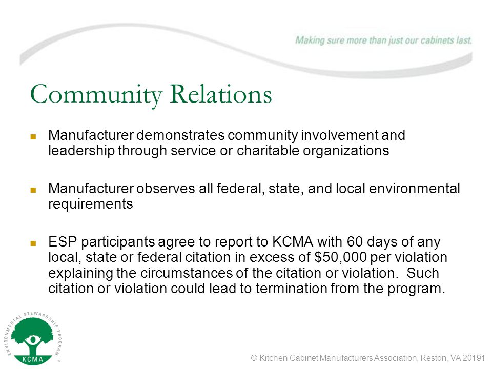 © Kitchen Cabinet Manufacturers Association, Reston, VA 20191 Community Relations Manufacturer demonstrates community involvement and leadership through service or charitable organizations Manufacturer observes all federal, state, and local environmental requirements ESP participants agree to report to KCMA with 60 days of any local, state or federal citation in excess of $50,000 per violation explaining the circumstances of the citation or violation.