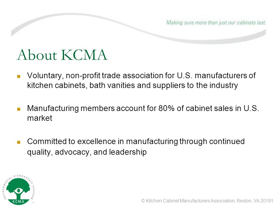 © Kitchen Cabinet Manufacturers Association, Reston, VA 20191 About KCMA Voluntary, non-profit trade association for U.S.
