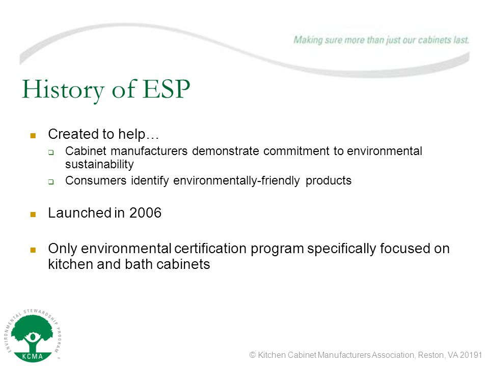© Kitchen Cabinet Manufacturers Association, Reston, VA 20191 History of ESP Created to help…  Cabinet manufacturers demonstrate commitment to environmental sustainability  Consumers identify environmentally-friendly products Launched in 2006 Only environmental certification program specifically focused on kitchen and bath cabinets