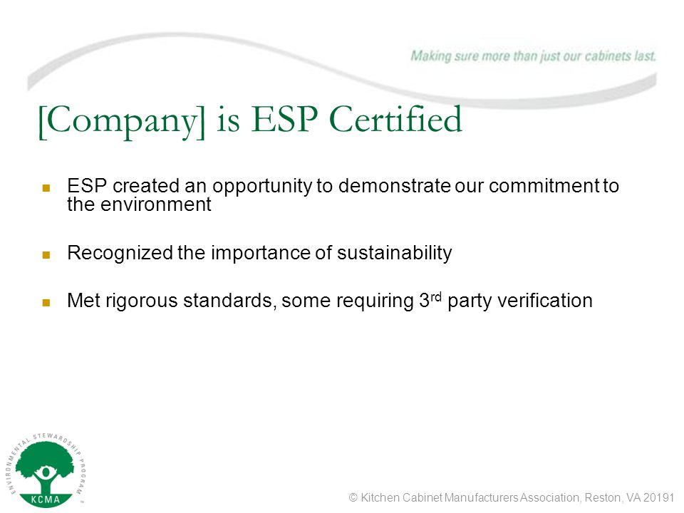 © Kitchen Cabinet Manufacturers Association, Reston, VA 20191 [Company] is ESP Certified ESP created an opportunity to demonstrate our commitment to the environment Recognized the importance of sustainability Met rigorous standards, some requiring 3 rd party verification