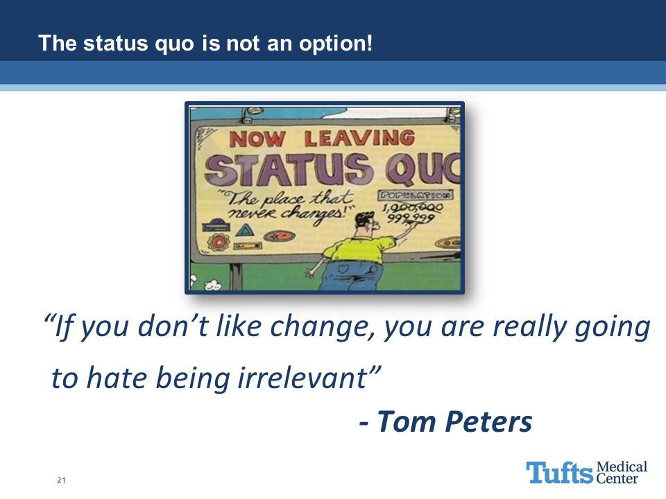"""""""If you don't like change, you are really going to hate being irrelevant"""" - Tom Peters The status quo is not an option! 21"""