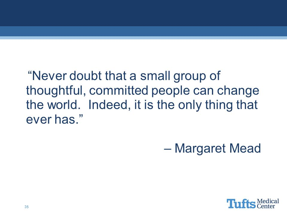"""""""Never doubt that a small group of thoughtful, committed people can change the world. Indeed, it is the only thing that ever has."""" – Margaret Mead 35"""