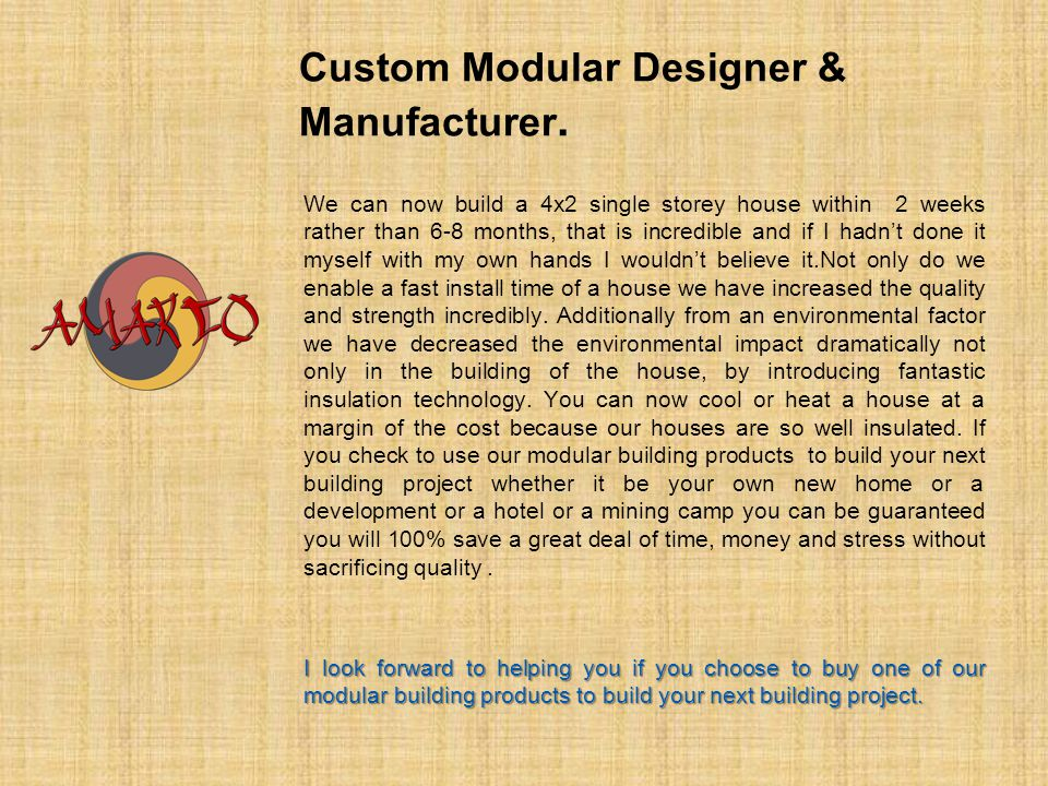Custom Modular Designer & Manufacturer. We can now build a 4x2 single storey house within 2 weeks rather than 6-8 months, that is incredible and if I