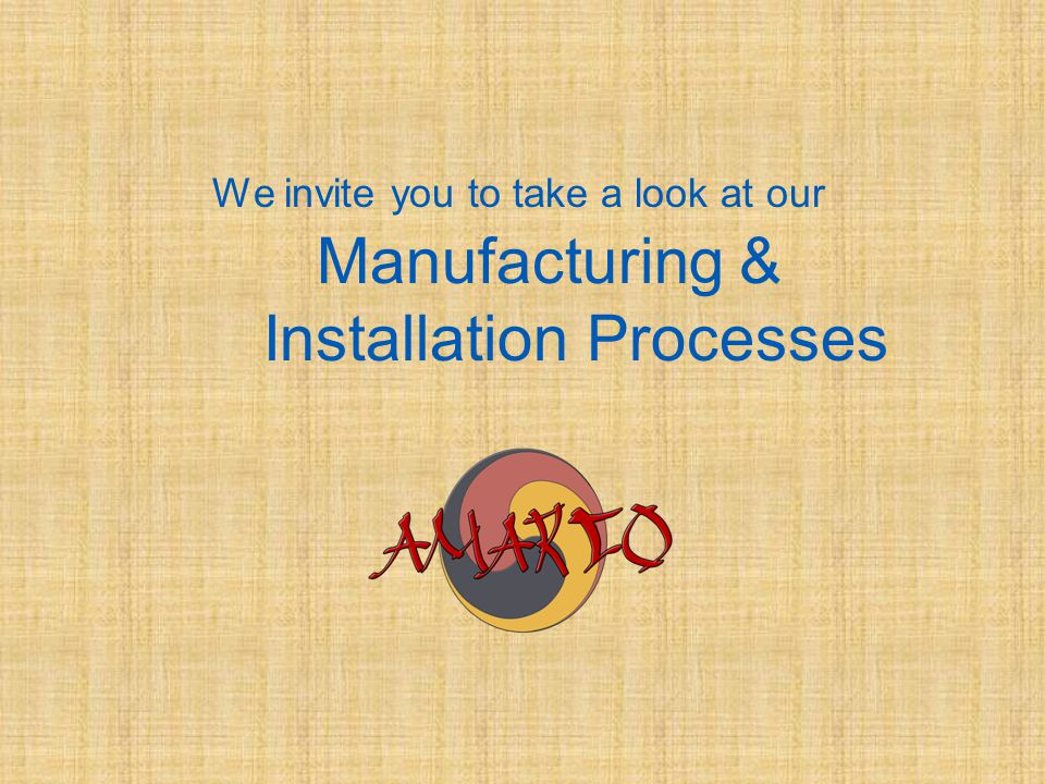 We invite you to take a look at our Manufacturing & Installation Processes