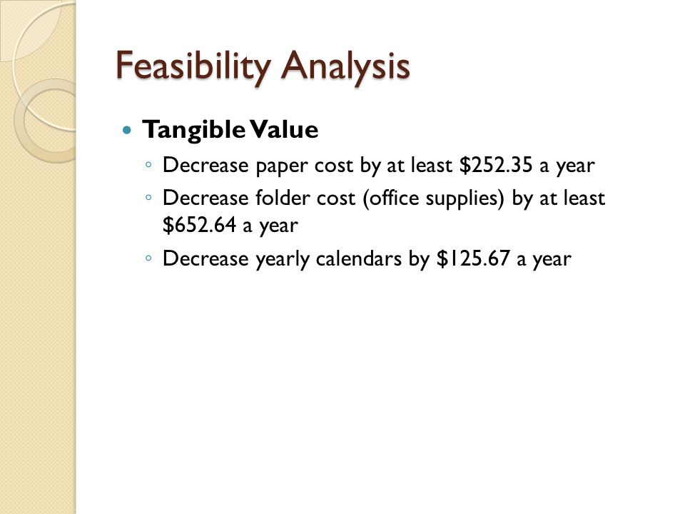 Feasibility Analysis Tangible Value ◦ Decrease paper cost by at least $252.35 a year ◦ Decrease folder cost (office supplies) by at least $652.64 a year ◦ Decrease yearly calendars by $125.67 a year