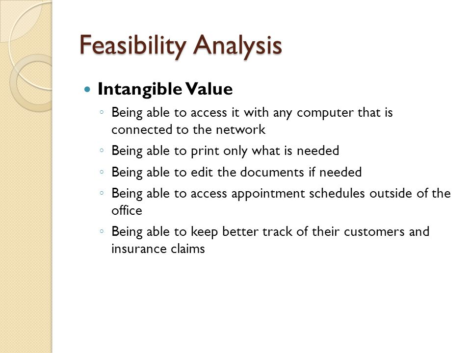 Feasibility Analysis Intangible Value ◦ Being able to access it with any computer that is connected to the network ◦ Being able to print only what is needed ◦ Being able to edit the documents if needed ◦ Being able to access appointment schedules outside of the office ◦ Being able to keep better track of their customers and insurance claims