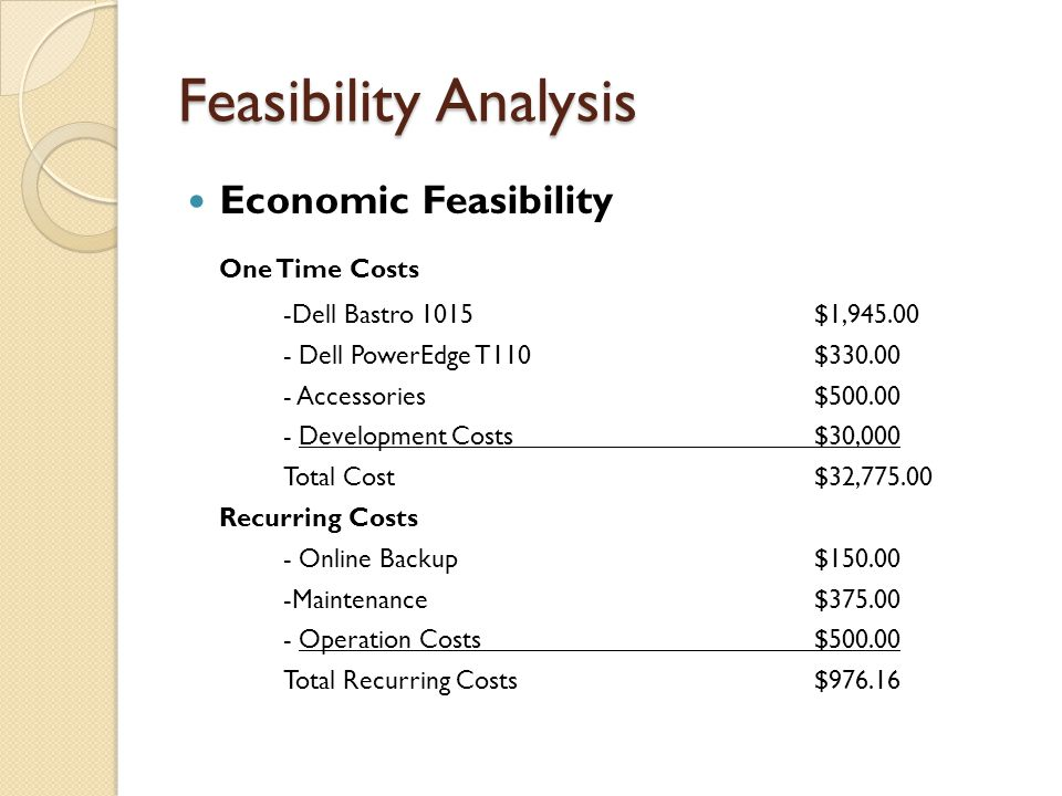 Feasibility Analysis Economic Feasibility One Time Costs -Dell Bastro 1015$1,945.00 - Dell PowerEdge T110$330.00 - Accessories$500.00 - Development Costs$30,000 Total Cost$32,775.00 Recurring Costs - Online Backup$150.00 -Maintenance$375.00 - Operation Costs$500.00 Total Recurring Costs$976.16