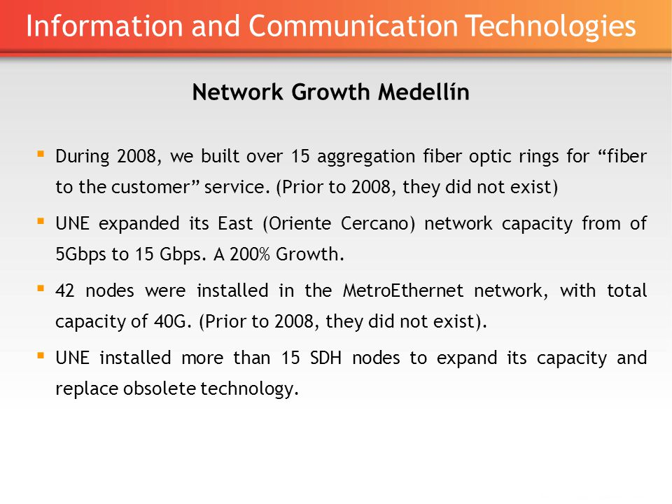 Network Growth Medellín ▪ During 2008, we built over 15 aggregation fiber optic rings for fiber to the customer service.
