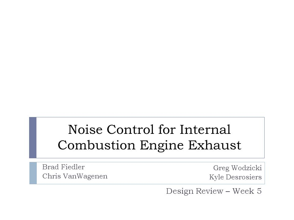 Noise Control for Internal Combustion Engine Exhaust Design Review – Week 5 Greg Wodzicki Kyle Desrosiers Brad Fiedler Chris VanWagenen