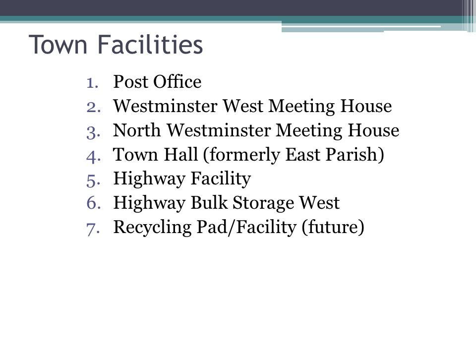 Town Facilities 1.Post Office 2.Westminster West Meeting House 3.North Westminster Meeting House 4.Town Hall (formerly East Parish) 5.Highway Facility 6.Highway Bulk Storage West 7.Recycling Pad/Facility (future)