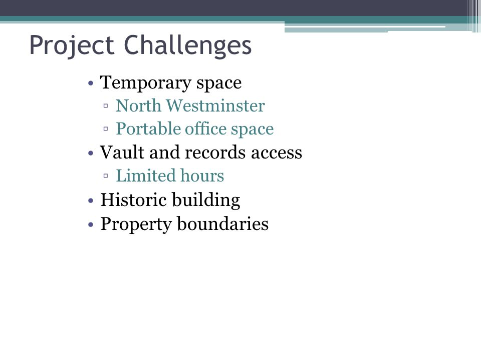 Project Challenges Temporary space ▫North Westminster ▫Portable office space Vault and records access ▫Limited hours Historic building Property boundaries
