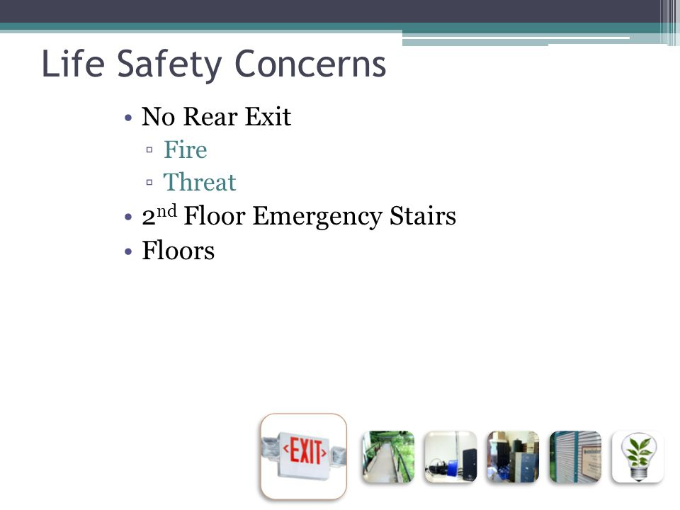 Life Safety Concerns No Rear Exit ▫Fire ▫Threat 2 nd Floor Emergency Stairs Floors