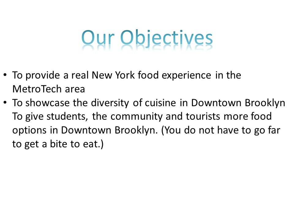 To provide a real New York food experience in the MetroTech area To showcase the diversity of cuisine in Downtown Brooklyn To give students, the community and tourists more food options in Downtown Brooklyn.