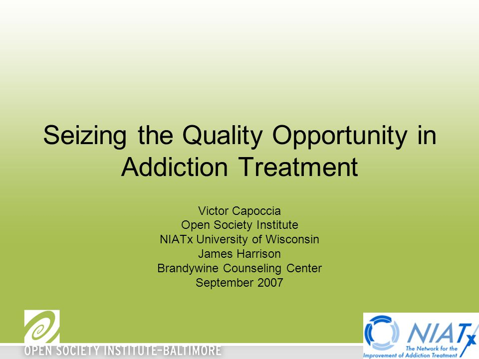 Seizing the Quality Opportunity in Addiction Treatment Victor Capoccia Open Society Institute NIATx University of Wisconsin James Harrison Brandywine Counseling Center September 2007