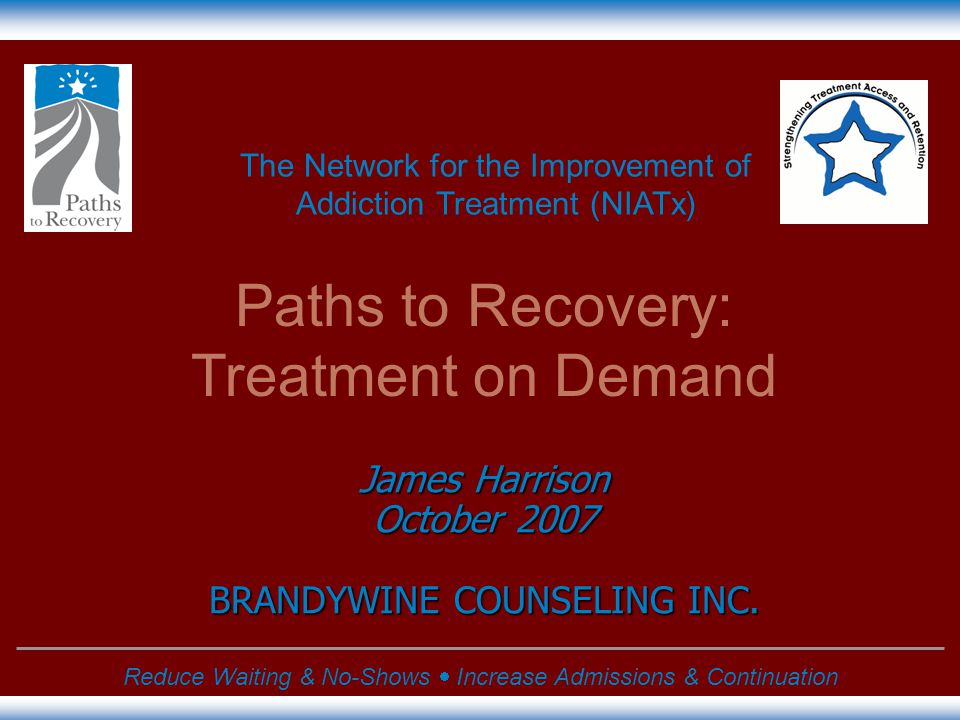 The Network for the Improvement of Addiction Treatment (NIATx) Reduce Waiting & No-Shows  Increase Admissions & Continuation James Harrison October 2