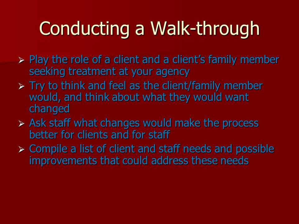 Conducting a Walk-through  Play the role of a client and a client's family member seeking treatment at your agency  Try to think and feel as the client/family member would, and think about what they would want changed  Ask staff what changes would make the process better for clients and for staff  Compile a list of client and staff needs and possible improvements that could address these needs