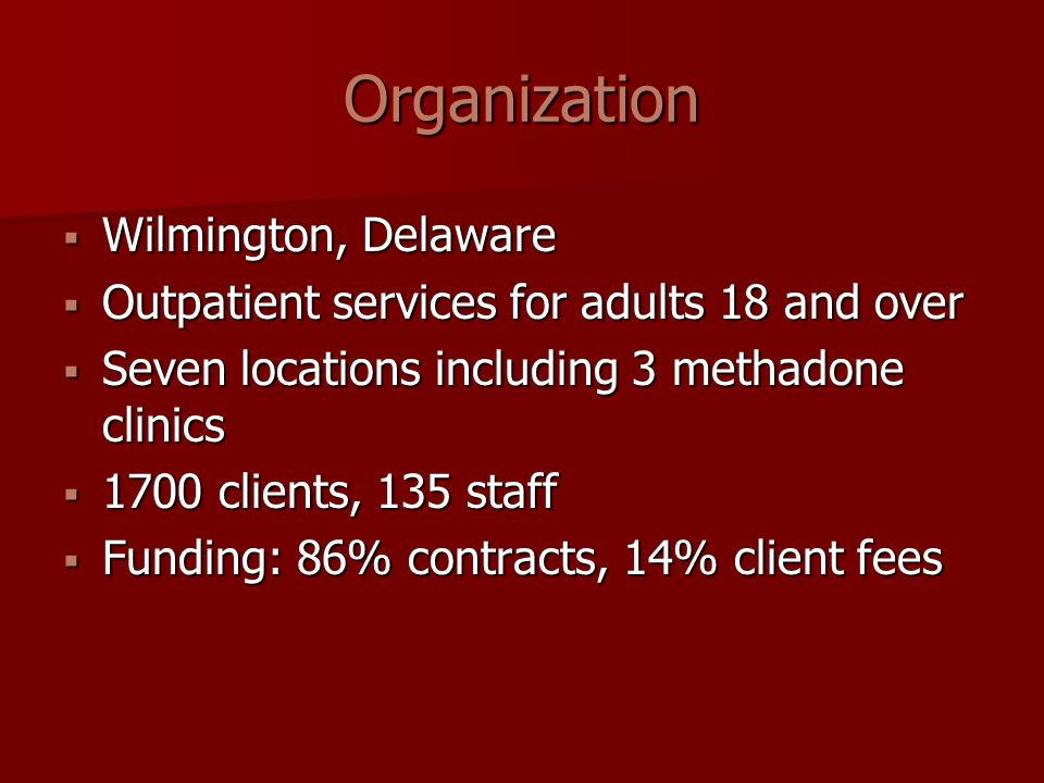 Organization  Wilmington, Delaware  Outpatient services for adults 18 and over  Seven locations including 3 methadone clinics  1700 clients, 135 staff  Funding: 86% contracts, 14% client fees
