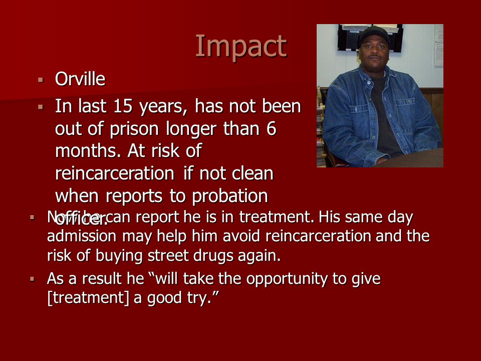 Impact  Now he can report he is in treatment. His same day admission may help him avoid reincarceration and the risk of buying street drugs again. 