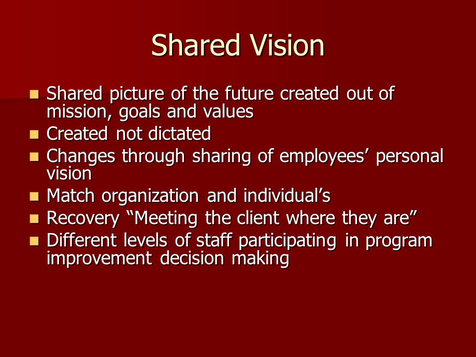 Shared Vision Shared picture of the future created out of mission, goals and values Shared picture of the future created out of mission, goals and val